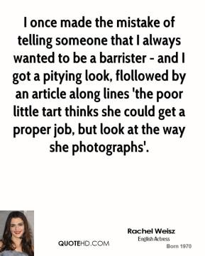 I once made the mistake of telling someone that I always wanted to be a barrister - and I got a pitying look, flollowed by an article along lines 'the poor little tart thinks she could get a proper job, but look at the way she photographs'.