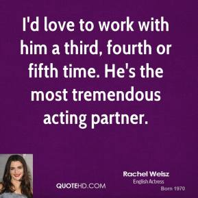 I'd love to work with him a third, fourth or fifth time. He's the most tremendous acting partner.