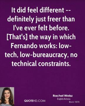 Rachel Weisz  - It did feel different -- definitely just freer than I've ever felt before. [That's] the way in which Fernando works: low-tech, low-bureaucracy, no technical constraints.