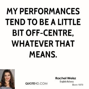 Rachel Weisz  - My performances tend to be a little bit off-centre, whatever that means.