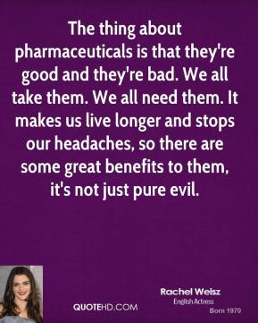 The thing about pharmaceuticals is that they're good and they're bad. We all take them. We all need them. It makes us live longer and stops our headaches, so there are some great benefits to them, it's not just pure evil.