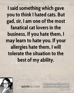 Raymond Chandler  - I said something which gave you to think I hated cats. But gad, sir, I am one of the most fanatical cat lovers in the business. If you hate them, I may learn to hate you. If your allergies hate them, I will tolerate the situation to the best of my ability.