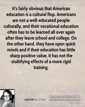 It's fairly obvious that American education is a cultural flop. Americans are not a well-educated people culturally, and their vocational education often has to be learned all over again after they leave school and college. On the other hand, they have open quick minds and if their education has little sharp positive value, it has not the stultifying effects of a more rigid training.
