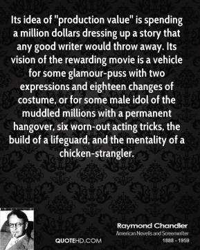 Raymond Chandler  - Its idea of ''production value'' is spending a million dollars dressing up a story that any good writer would throw away. Its vision of the rewarding movie is a vehicle for some glamour-puss with two expressions and eighteen changes of costume, or for some male idol of the muddled millions with a permanent hangover, six worn-out acting tricks, the build of a lifeguard, and the mentality of a chicken-strangler.