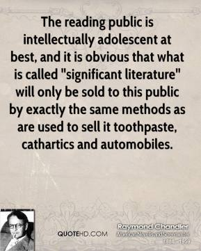 The reading public is intellectually adolescent at best, and it is obvious that what is called ''significant literature'' will only be sold to this public by exactly the same methods as are used to sell it toothpaste, cathartics and automobiles.