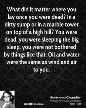 What did it matter where you lay once you were dead? In a dirty sump or in a marble tower on top of a high hill? You were dead, you were sleeping the big sleep, you were not bothered by things like that. Oil and water were the same as wind and air to you.