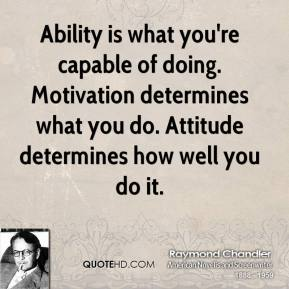Raymond Chandler - Ability is what you're capable of doing. Motivation determines what you do. Attitude determines how well you do it.