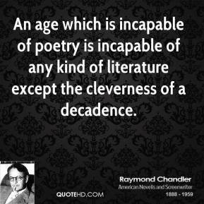 Raymond Chandler - An age which is incapable of poetry is incapable of any kind of literature except the cleverness of a decadence.