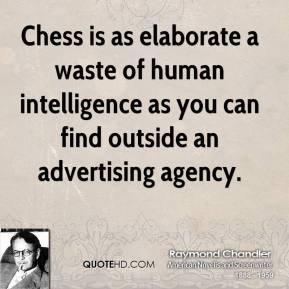 Raymond Chandler - Chess is as elaborate a waste of human intelligence as you can find outside an advertising agency.