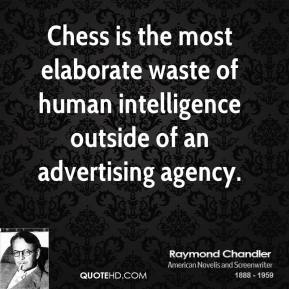 Raymond Chandler - Chess is the most elaborate waste of human intelligence outside of an advertising agency.