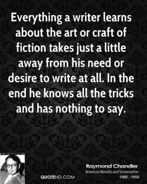 Raymond Chandler - Everything a writer learns about the art or craft of fiction takes just a little away from his need or desire to write at all. In the end he knows all the tricks and has nothing to say.