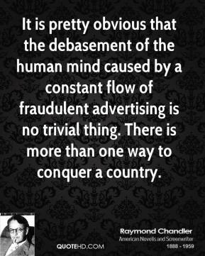 Raymond Chandler - It is pretty obvious that the debasement of the human mind caused by a constant flow of fraudulent advertising is no trivial thing. There is more than one way to conquer a country.