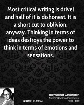 Raymond Chandler - Most critical writing is drivel and half of it is dishonest. It is a short cut to oblivion, anyway. Thinking in terms of ideas destroys the power to think in terms of emotions and sensations.