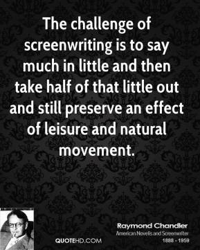 Raymond Chandler - The challenge of screenwriting is to say much in little and then take half of that little out and still preserve an effect of leisure and natural movement.