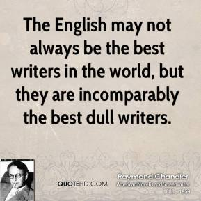 Raymond Chandler - The English may not always be the best writers in the world, but they are incomparably the best dull writers.