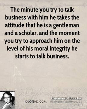 Raymond Chandler - The minute you try to talk business with him he takes the attitude that he is a gentleman and a scholar, and the moment you try to approach him on the level of his moral integrity he starts to talk business.