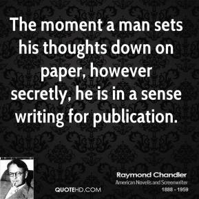 Raymond Chandler - The moment a man sets his thoughts down on paper, however secretly, he is in a sense writing for publication.