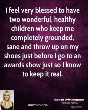 I feel very blessed to have two wonderful, healthy children who keep me completely grounded, sane and throw up on my shoes just before I go to an awards show just so I know to keep it real.