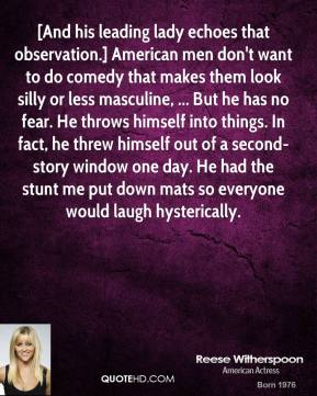 Reese Witherspoon  - [And his leading lady echoes that observation.] American men don't want to do comedy that makes them look silly or less masculine, ... But he has no fear. He throws himself into things. In fact, he threw himself out of a second-story window one day. He had the stunt me put down mats so everyone would laugh hysterically.