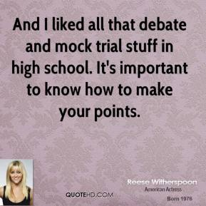 Reese Witherspoon  - And I liked all that debate and mock trial stuff in high school. It's important to know how to make your points.