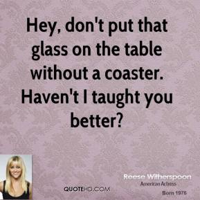 Reese Witherspoon  - Hey, don't put that glass on the table without a coaster. Haven't I taught you better?