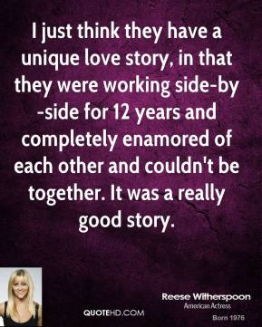 Reese Witherspoon  - I just think they have a unique love story, in that they were working side-by-side for 12 years and completely enamored of each other and couldn't be together. It was a really good story.