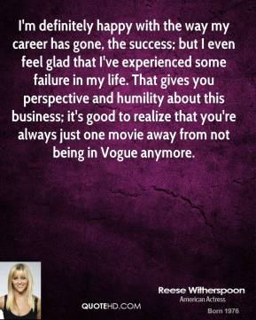 Reese Witherspoon  - I'm definitely happy with the way my career has gone, the success; but I even feel glad that I've experienced some failure in my life. That gives you perspective and humility about this business; it's good to realize that you're always just one movie away from not being in Vogue anymore.