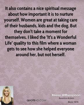Reese Witherspoon  - It also contains a nice spiritual message about how important it is to nurture yourself. Women are great at taking care of their husbands, kids and the dog. But they don't take a moment for themselves. I liked the 'It's a Wonderful Life' quality to this film where a woman gets to see how she helped everyone around her, but not herself.