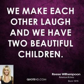 Reese Witherspoon  - We make each other laugh and we have two beautiful children.
