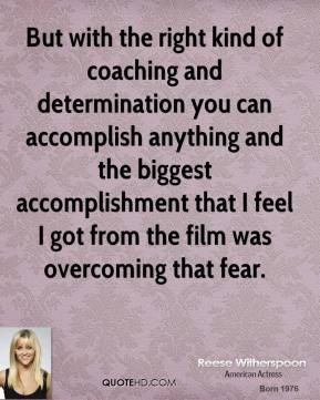 Reese Witherspoon - But with the right kind of coaching and determination you can accomplish anything and the biggest accomplishment that I feel I got from the film was overcoming that fear.