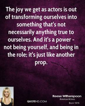 The joy we get as actors is out of transforming ourselves into something that's not necessarily anything true to ourselves. And it's a power - not being yourself, and being in the role; it's just like another prop.