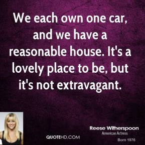 We each own one car, and we have a reasonable house. It's a lovely place to be, but it's not extravagant.