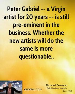 Richard Branson  - Peter Gabriel -- a Virgin artist for 20 years -- is still pre-eminent in the business. Whether the new artists will do the same is more questionable.