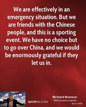 Richard Branson  - We are effectively in an emergency situation. But we are friends with the Chinese people, and this is a sporting event. We have no choice but to go over China, and we would be enormously grateful if they let us in.