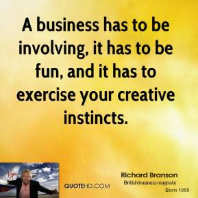 Richard Branson - A business has to be involving, it has to be fun, and it has to exercise your creative instincts.