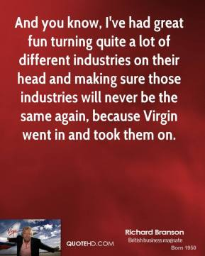 Richard Branson - And you know, I've had great fun turning quite a lot of different industries on their head and making sure those industries will never be the same again, because Virgin went in and took them on.