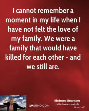 Richard Branson - I cannot remember a moment in my life when I have not felt the love of my family. We were a family that would have killed for each other - and we still are.