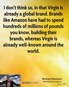 Richard Branson - I don't think so, in that Virgin is already a global brand. Brands like Amazon have had to spend hundreds of millions of pounds you know, building their brands, whereas Virgin is already well-known around the world.