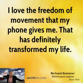 Richard Branson - I love the freedom of movement that my phone gives me. That has definitely transformed my life.