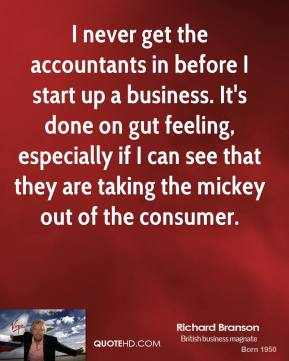Richard Branson - I never get the accountants in before I start up a business. It's done on gut feeling, especially if I can see that they are taking the mickey out of the consumer.