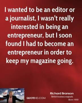 Richard Branson - I wanted to be an editor or a journalist, I wasn't really interested in being an entrepreneur, but I soon found I had to become an entrepreneur in order to keep my magazine going.