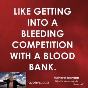 Richard Branson - Like getting into a bleeding competition with a blood bank.