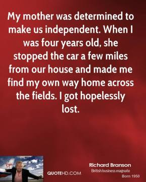 Richard Branson - My mother was determined to make us independent. When I was four years old, she stopped the car a few miles from our house and made me find my own way home across the fields. I got hopelessly lost.