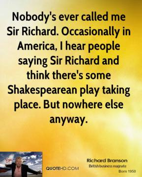 Richard Branson - Nobody's ever called me Sir Richard. Occasionally in America, I hear people saying Sir Richard and think there's some Shakespearean play taking place. But nowhere else anyway.