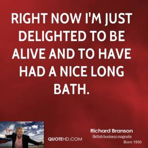 Richard Branson - Right now I'm just delighted to be alive and to have had a nice long bath.