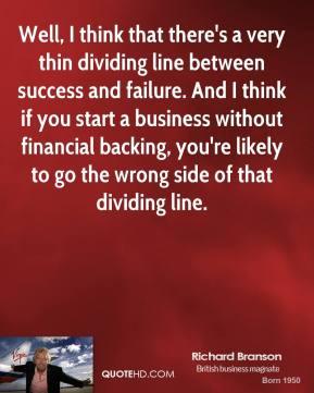 Richard Branson - Well, I think that there's a very thin dividing line between success and failure. And I think if you start a business without financial backing, you're likely to go the wrong side of that dividing line.