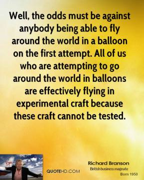 Richard Branson - Well, the odds must be against anybody being able to fly around the world in a balloon on the first attempt. All of us who are attempting to go around the world in balloons are effectively flying in experimental craft because these craft cannot be tested.