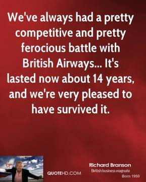 We've always had a pretty competitive and pretty ferocious battle with British Airways... It's lasted now about 14 years, and we're very pleased to have survived it.