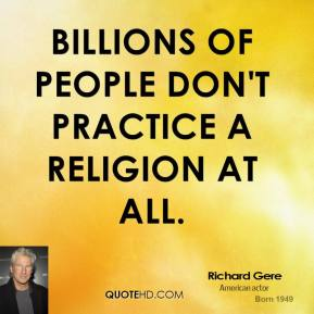 Richard Gere - Billions of people don't practice a religion at all.