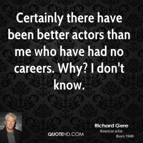 Certainly there have been better actors than me who have had no careers. Why? I don't know.